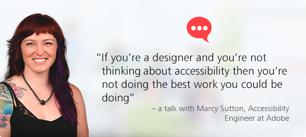 """If you're a designer and you're not thinking about accessibility then you're not doing the best work you could be doing"" - a talk with Marcy Sutton, Accessibility Engineer at Adobe."