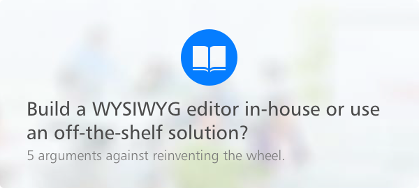 Build a WYSIWYG editor in-house or use an off-the-shelf solution? 5 arguments against reinventing the wheel. Blog post.